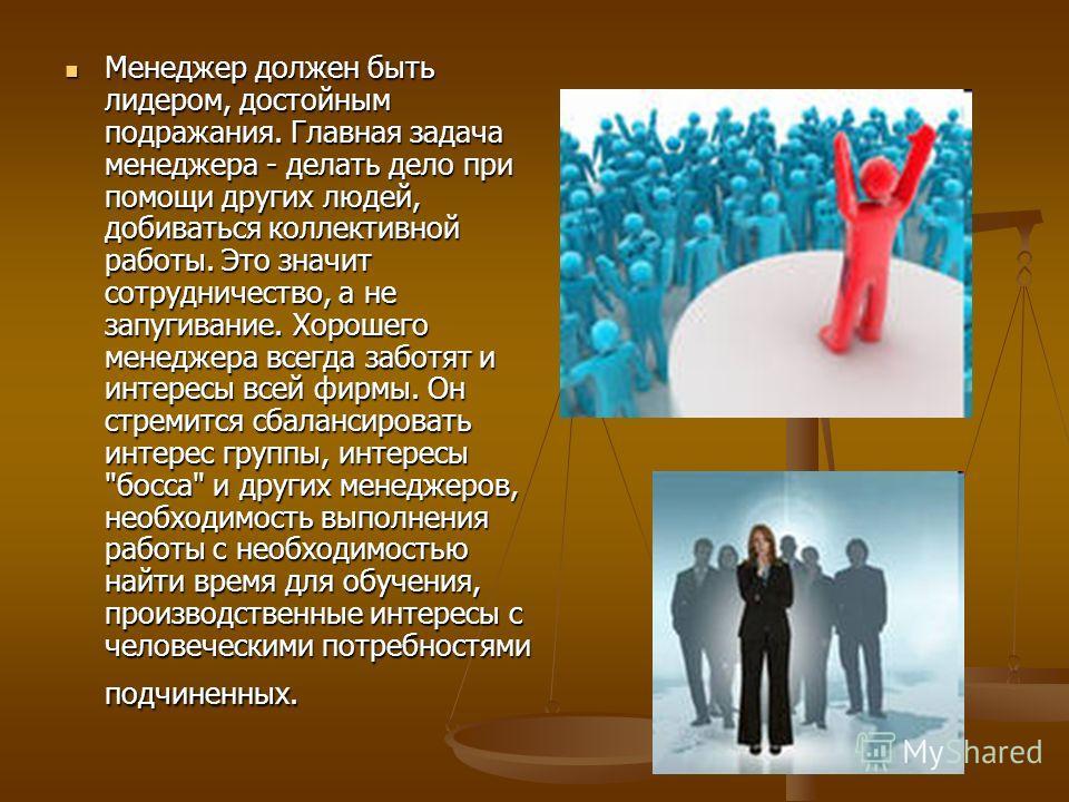 Менеджер должен быть лидером, достойным подражания. Главная задача менеджера - делать дело при помощи других людей, добиваться коллективной работы. Это значит сотрудничество, а не запугивание. Хорошего менеджера всегда заботят и интересы всей фирмы.