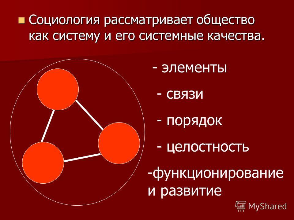 Социология рассматривает общество как систему и его системные качества. Социология рассматривает общество как систему и его системные качества. - элементы - связи - порядок - целостность -функционирование и развитие