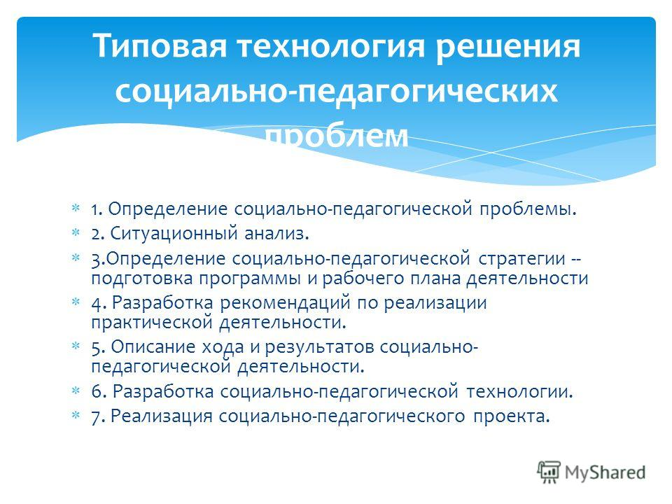 1. Определение социально-педагогической проблемы. 2. Ситуационный анализ. 3.Определение социально-педагогической стратегии -- подготовка программы и рабочего плана деятельности 4. Разработка рекомендаций по реализации практической деятельности. 5. Оп