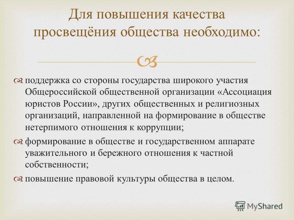 поддержка со стороны государства широкого участия Общероссийской общественной организации « Ассоциация юристов России », других общественных и религиозных организаций, направленной на формирование в обществе нетерпимого отношения к коррупции ; формир
