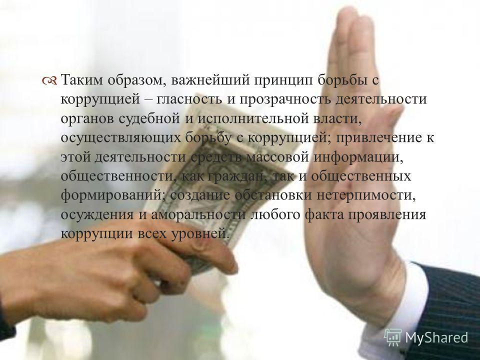 Таким образом, важнейший принцип борьбы с коррупцией – гласность и прозрачность деятельности органов судебной и исполнительной власти, осуществляющих борьбу с коррупцией ; привлечение к этой деятельности средств массовой информации, общественности, к