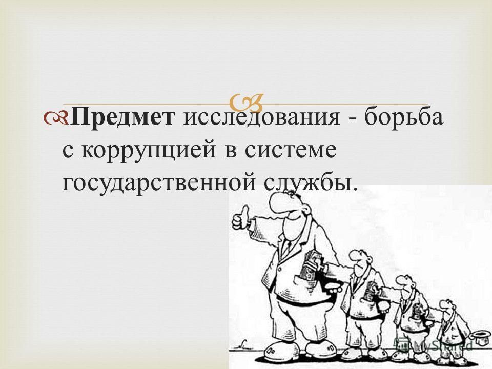 Предмет исследования - борьба с коррупцией в системе государственной службы.