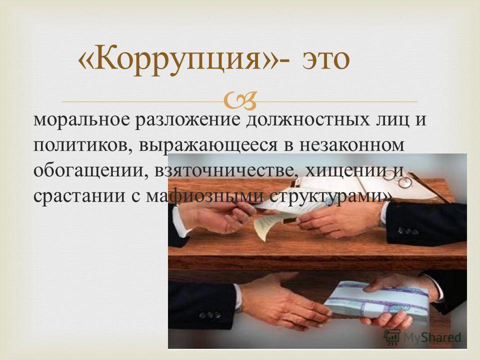 моральное разложение должностных лиц и политиков, выражающееся в незаконном обогащении, взяточничестве, хищении и срастании с мафиозными структурами » « Коррупция »- это