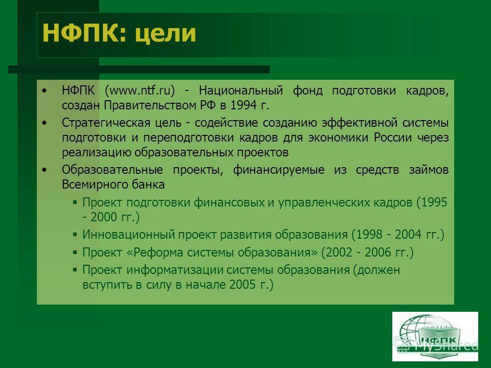 НФПК: цели НФПК (www.ntf.ru) - Национальный фонд подготовки кадров, создан Правительством РФ в 1994 г. Стратегическая цель - содействие созданию эффективной системы подготовки и переподготовки кадров для экономики России через реализацию образователь