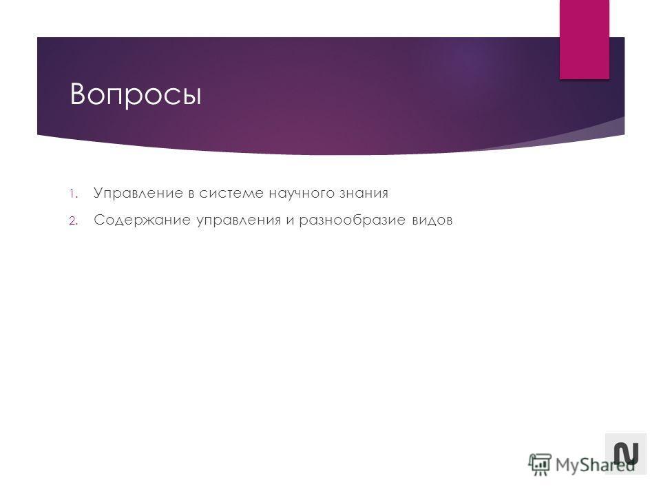 Вопросы 1. Управление в системе научного знания 2. Содержание управления и разнообразие видов
