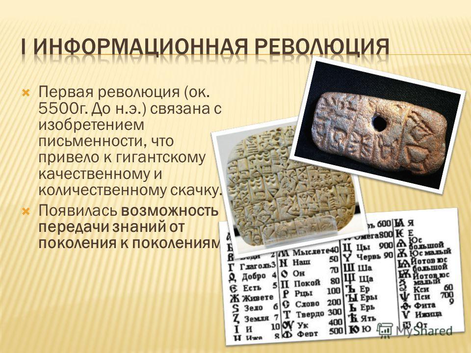 Первая революция (ок. 5500г. До н.э.) связана с изобретением письменности, что привело к гигантскому качественному и количественному скачку. Появилась возможность передачи знаний от поколения к поколениям.