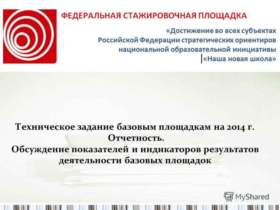 Техническое задание базовым площадкам на 2014 г. Отчетность. Обсуждение показателей и индикаторов результатов деятельности базовых площадок