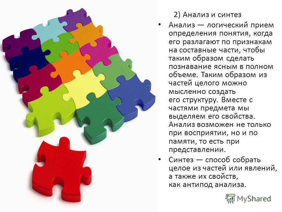 2) Анализ и синтез Анализ логический прием определения понятия, когда его разлагают по признакам на составные части, чтобы таким образом сделать познавание ясным в полном объеме. Таким образом из частей целого можно мысленно создать его структуру. Вм