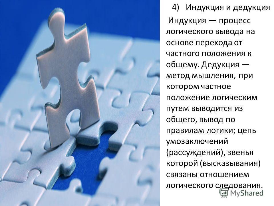 4) Индукция и дедукция Индукция процесс логического вывода на основе перехода от частного положения к общему. Дедукция метод мышления, при котором частное положение логическим путем выводится из общего, вывод по правилам логики; цепь умозаключений (р