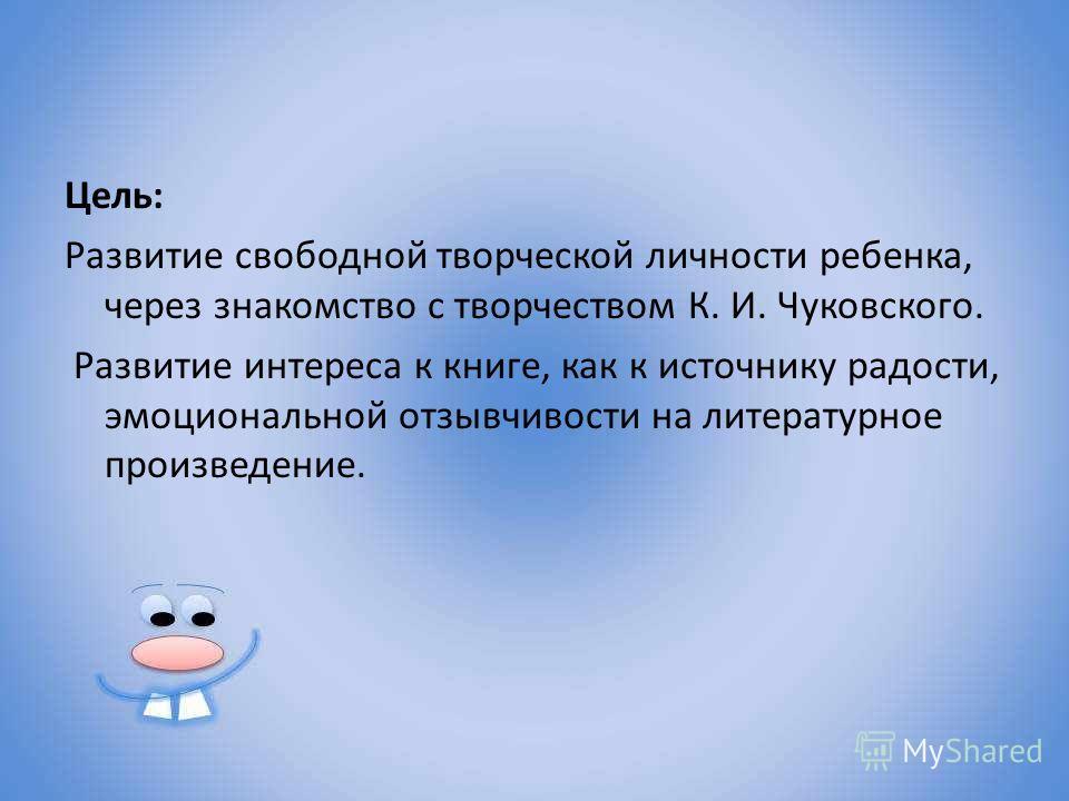 Цель: Развитие свободной творческой личности ребенка, через знакомство с творчеством К. И. Чуковского. Развитие интереса к книге, как к источнику радости, эмоциональной отзывчивости на литературное произведение.