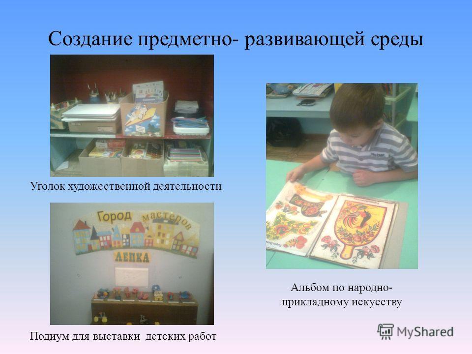 Создание предметно- развивающей среды Уголок художественной деятельности Подиум для выставки детских работ Альбом по народно- прикладному искусству