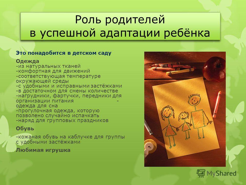Роль родителей в успешной адаптации ребёнка Это понадобится в детском саду Одежда -из натуральных тканей -комфортная для движений -соответствующая температуре окружающей среды -с удобными и исправными застёжками -в достаточном для смены количестве -н