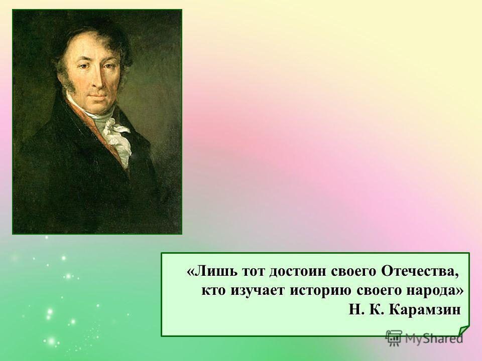 «Лишь тот достоин своего Отечества, кто изучает историю своего народа» Н. К. Карамзин
