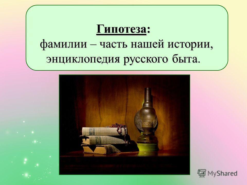 Гипотеза: фамилии – часть нашей истории, энциклопедия русского быта. фамилии – часть нашей истории, энциклопедия русского быта.