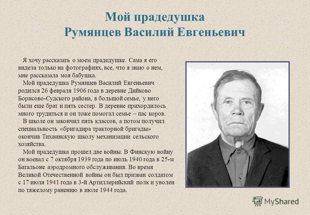Мой прадедушка Румянцев Василий Евгеньевич Я хочу рассказать о моем прадедушке. Сама я его видела только на фотографиях, все, что я знаю о нем, мне рассказала моя бабушка. Мой прадедушка Румянцев Василий Евгеньевич родился 26 февраля 1906 года в дере