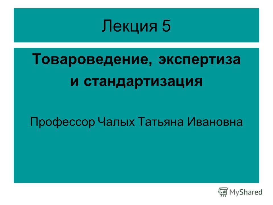 Лекция 5 Товароведение, экспертиза и стандартизация Профессор Чалых Татьяна Ивановна