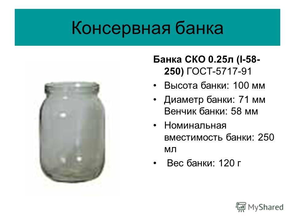 Консервная банка Банка СКО 0.25л (I-58- 250) ГОСТ-5717-91 Высота банки: 100 мм Диаметр банки: 71 мм Венчик банки: 58 мм Номинальная вместимость банки: 250 мл Вес банки: 120 г