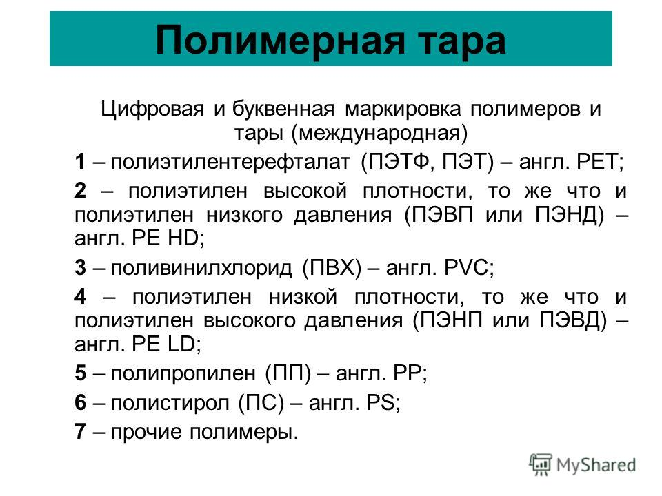 Полимерная тара Цифровая и буквенная маркировка полимеров и тары (международная) 1 – полиэтилентерефталат (ПЭТФ, ПЭТ) – англ. PET; 2 – полиэтилен высокой плотности, то же что и полиэтилен низкого давления (ПЭВП или ПЭНД) – англ. PE HD; 3 – поливинилх