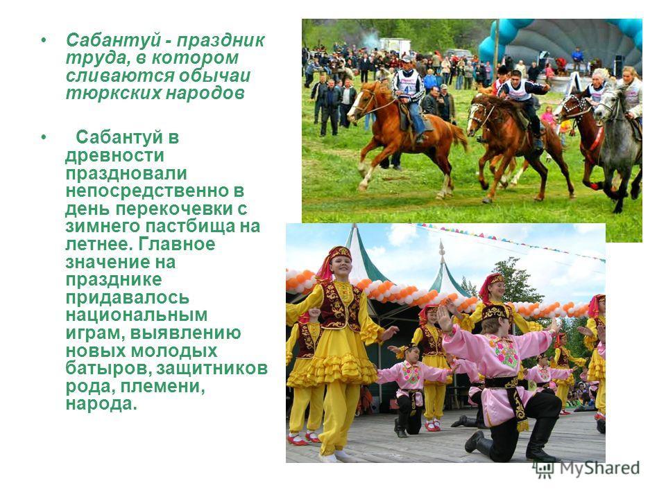 Сабантуй - праздник труда, в котором сливаются обычаи тюркских народов Сабантуй в древности праздновали непосредственно в день перекочевки с зимнего пастбища на летнее. Главное значение на празднике придавалось национальным играм, выявлению новых мол