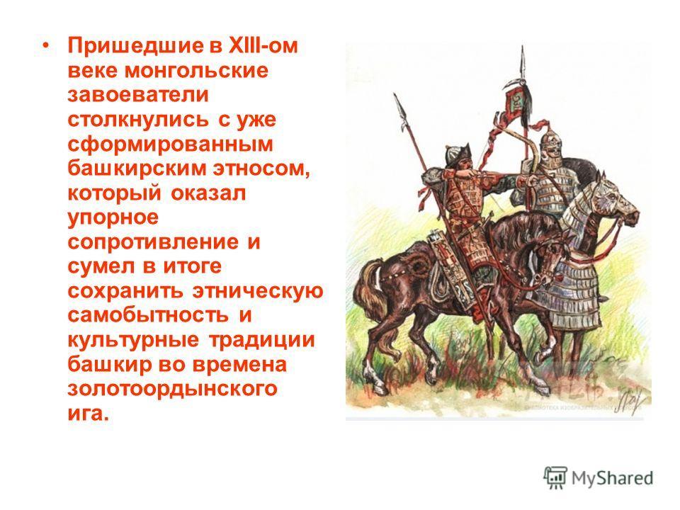 Пришедшие в XIII-ом веке монгольские завоеватели столкнулись с уже сформированным башкирским этносом, который оказал упорное сопротивление и сумел в итоге сохранить этническую самобытность и культурные традиции башкир во времена золотоордынского ига.