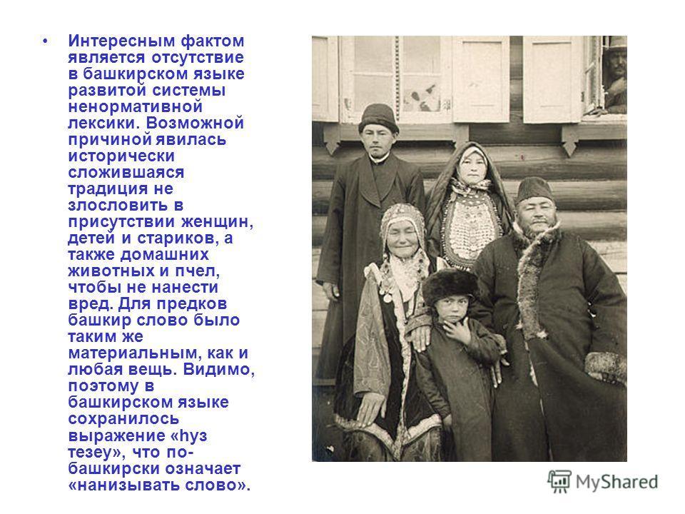 Интересным фактом является отсутствие в башкирском языке развитой системы ненормативной лексики. Возможной причиной явилась исторически сложившаяся традиция не злословить в присутствии женщин, детей и стариков, а также домашних животных и пчел, чтобы