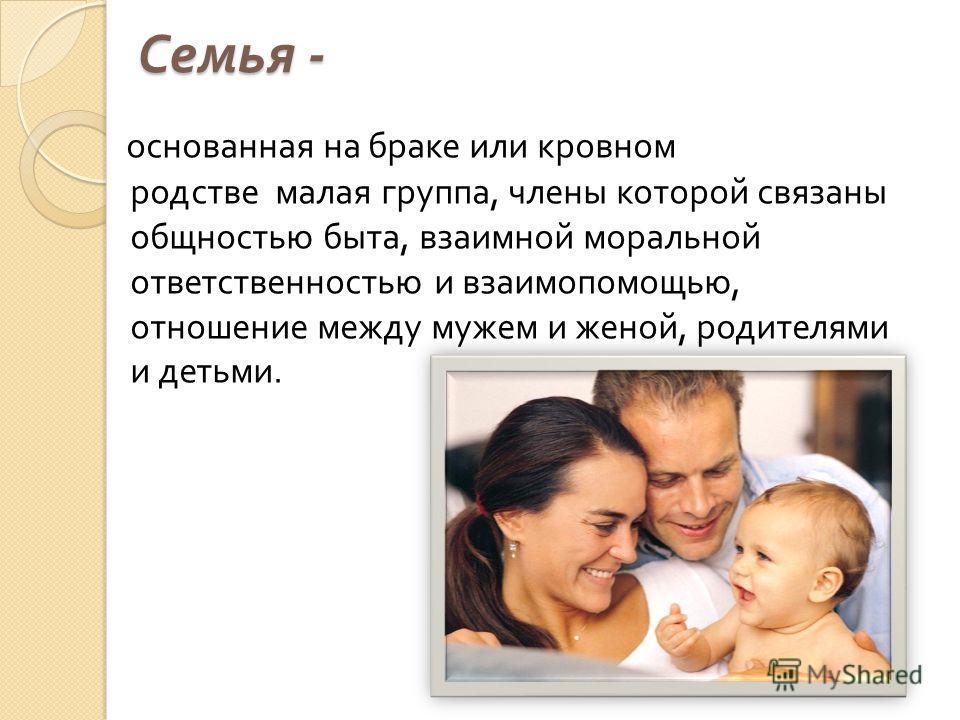 Семья - основанная на браке или кровном родстве малая группа, члены которой связаны общностью быта, взаимной моральной ответственностью и взаимопомощью, отношение между мужем и женой, родителями и детьми.