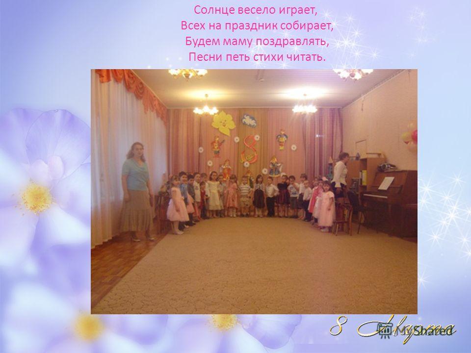 Солнце весело играет, Всех на праздник собирает, Будем маму поздравлять, Песни петь стихи читать.
