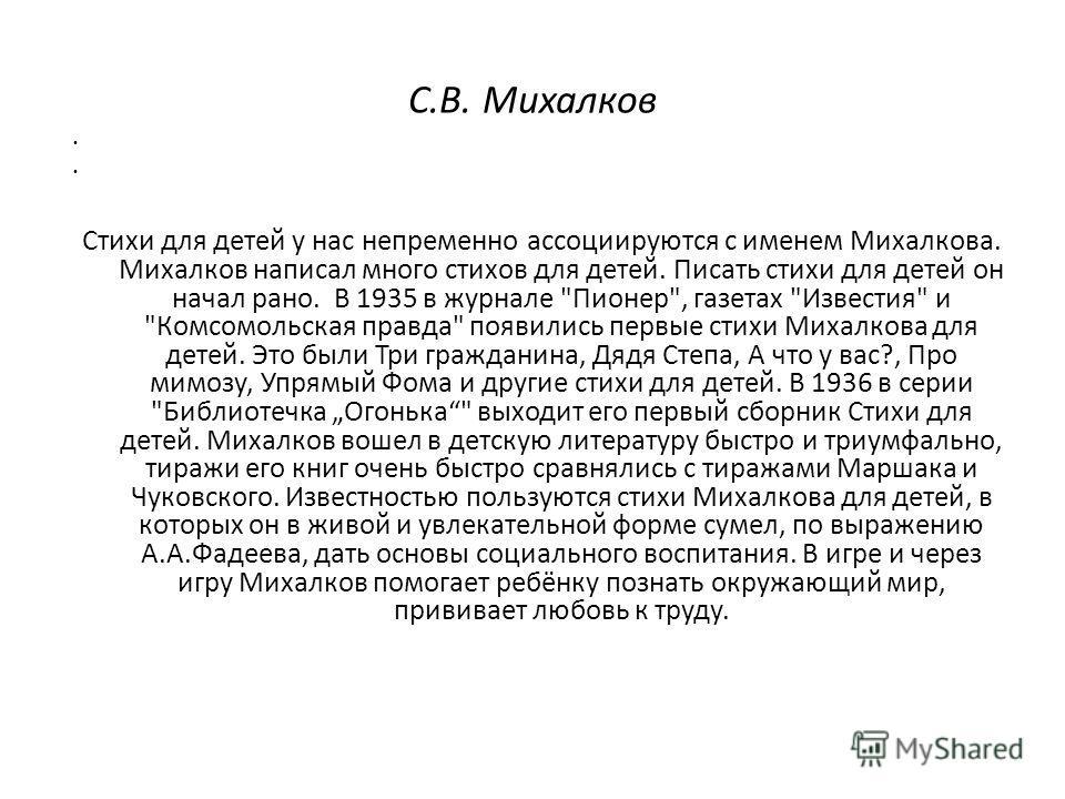 Стихи для детей у нас непременно ассоциируются с именем Михалкова. Михалков написал много стихов для детей. Писать стихи для детей он начал рано. В 1935 в журнале