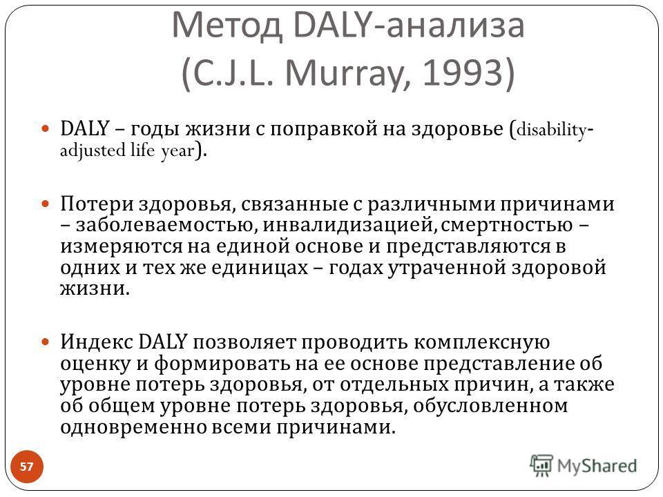 Метод DALY- анализа (C.J.L. Murray, 1993) DALY – годы жизни с поправкой на здоровье (disability- adjusted life year). Потери здоровья, связанные с различными причинами – заболеваемостью, инвалидизацией, смертностью – измеряются на единой основе и пре