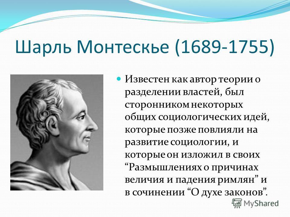 Шарль Монтескье (1689-1755) Известен как автор теории о разделении властей, был сторонником некоторых общих социологических идей, которые позже повлияли на развитие социологии, и которые он изложил в своих Размышлениях о причинах величия и падения ри
