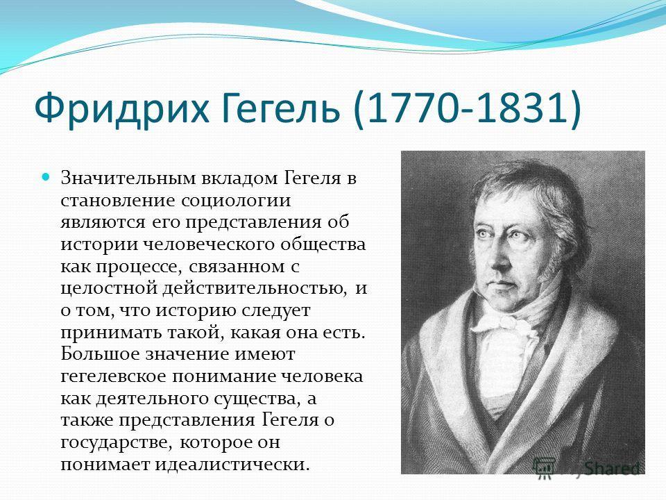 Фридрих Гегель (1770-1831) Значительным вкладом Гегеля в становление социологии являются его представления об истории человеческого общества как процессе, связанном с целостной действительностью, и о том, что историю следует принимать такой, какая он