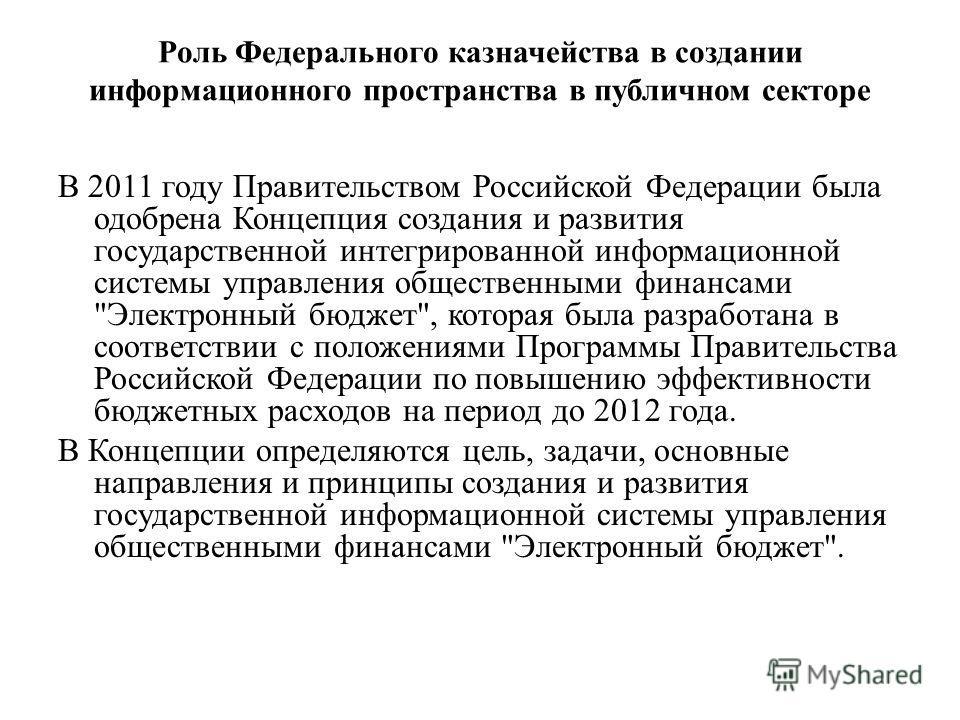 Роль Федерального казначейства в создании информационного пространства в публичном секторе В 2011 году Правительством Российской Федерации была одобрена Концепция создания и развития государственной интегрированной информационной системы управления о