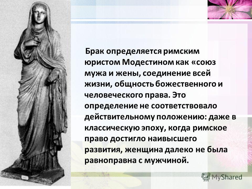 Брак Брак определяется римским юристом Модестином как «союз мужа и жены, соединение всей жизни, общность божественного и человеческого права. Это определение не соответствовало действительному положению: даже в классическую эпоху, когда римское право