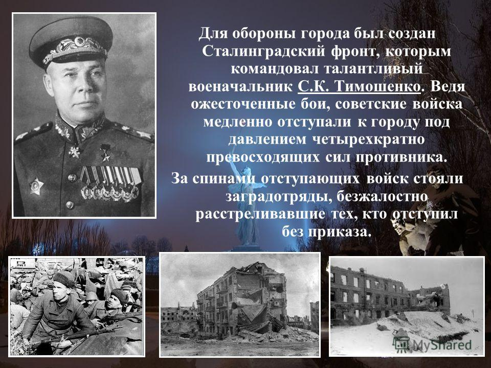 Для обороны города был создан Сталинградский фронт, которым командовал талантливый военачальник С.К. Тимошенко. Ведя ожесточенные бои, советские войска медленно отступали к городу под давлением четырехкратно превосходящих сил противника. За спинами о