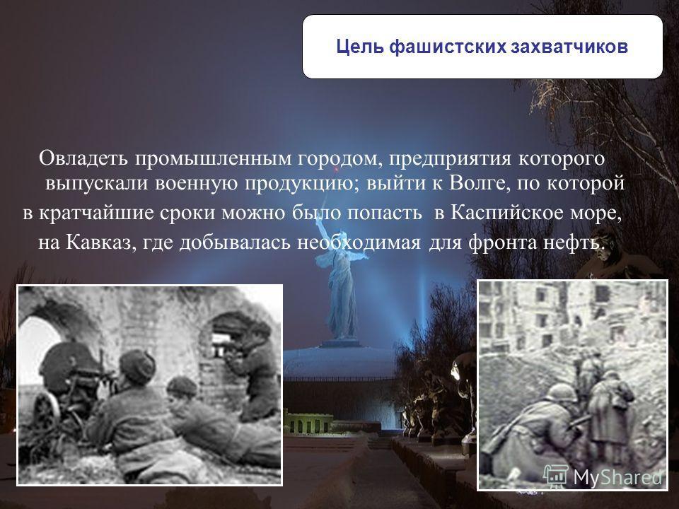 Овладеть промышленным городом, предприятия которого выпускали военную продукцию; выйти к Волге, по которой в кратчайшие сроки можно было попасть в Каспийское море, на Кавказ, где добывалась необходимая для фронта нефть. Цель фашистских захватчиков