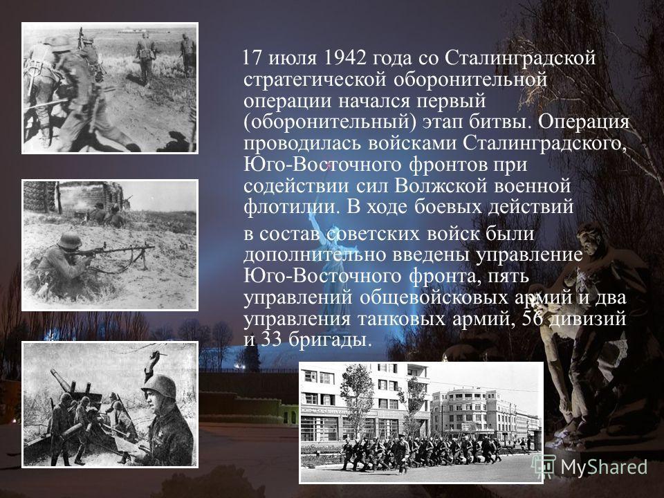 17 июля 1942 года со Сталинградской стратегической оборонительной операции начался первый (оборонительный) этап битвы. Операция проводилась войсками Сталинградского, Юго-Восточного фронтов при содействии сил Волжской военной флотилии. В ходе боевых д