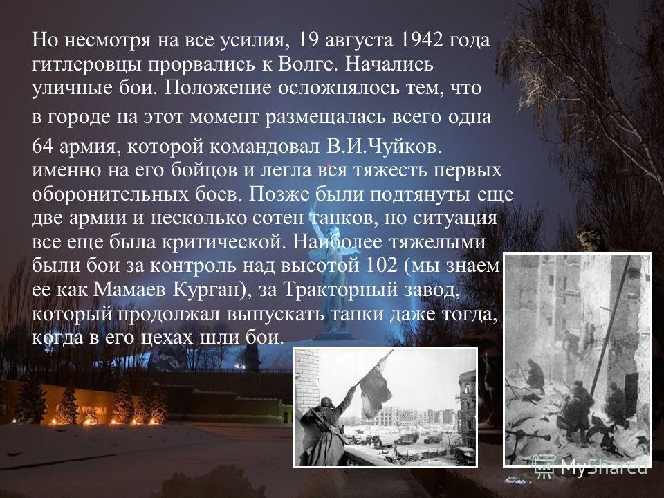 Но несмотря на все усилия, 19 августа 1942 года гитлеровцы прорвались к Волге. Начались уличные бои. Положение осложнялось тем, что в городе на этот момент размещалась всего одна 64 армия, которой командовал В.И.Чуйков. именно на его бойцов и легла в