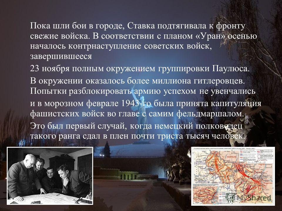 Пока шли бои в городе, Ставка подтягивала к фронту свежие войска. В соответствии с планом «Уран» осенью началось контрнаступление советских войск, завершившееся 23 ноября полным окружением группировки Паулюса. В окружении оказалось более миллиона гит