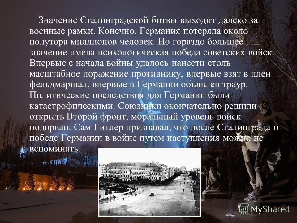 Значение Сталинградской битвы выходит далеко за военные рамки. Конечно, Германия потеряла около полутора миллионов человек. Но гораздо большее значение имела психологическая победа советских войск. Впервые с начала войны удалось нанести столь масштаб