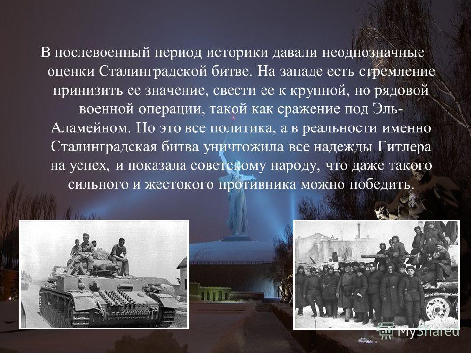 В послевоенный период историки давали неоднозначные оценки Сталинградской битве. На западе есть стремление принизить ее значение, свести ее к крупной, но рядовой военной операции, такой как сражение под Эль- Аламейном. Но это все политика, а в реальн