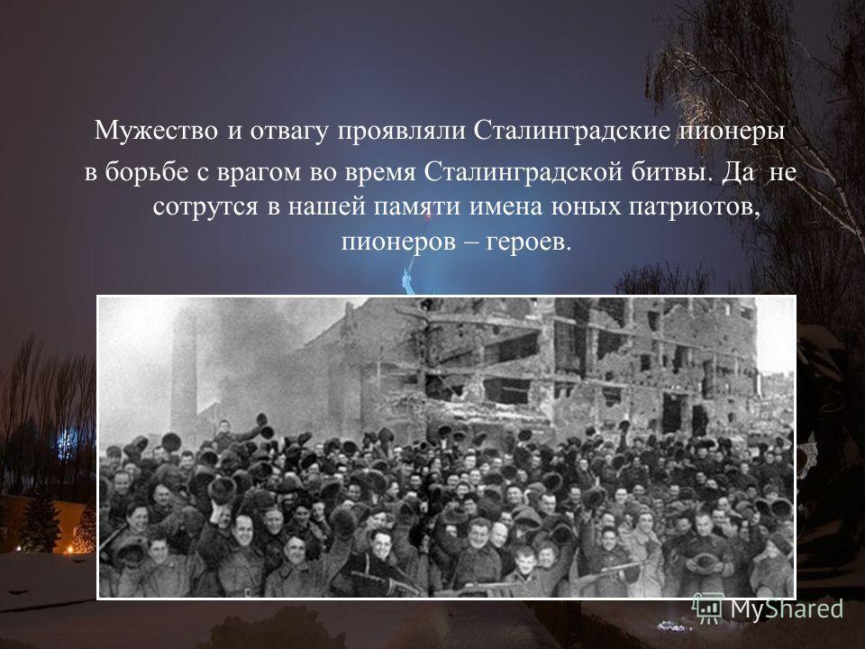 Мужество и отвагу проявляли Сталинградские пионеры в борьбе с врагом во время Сталинградской битвы. Да не сотрутся в нашей памяти имена юных патриотов, пионеров – героев.