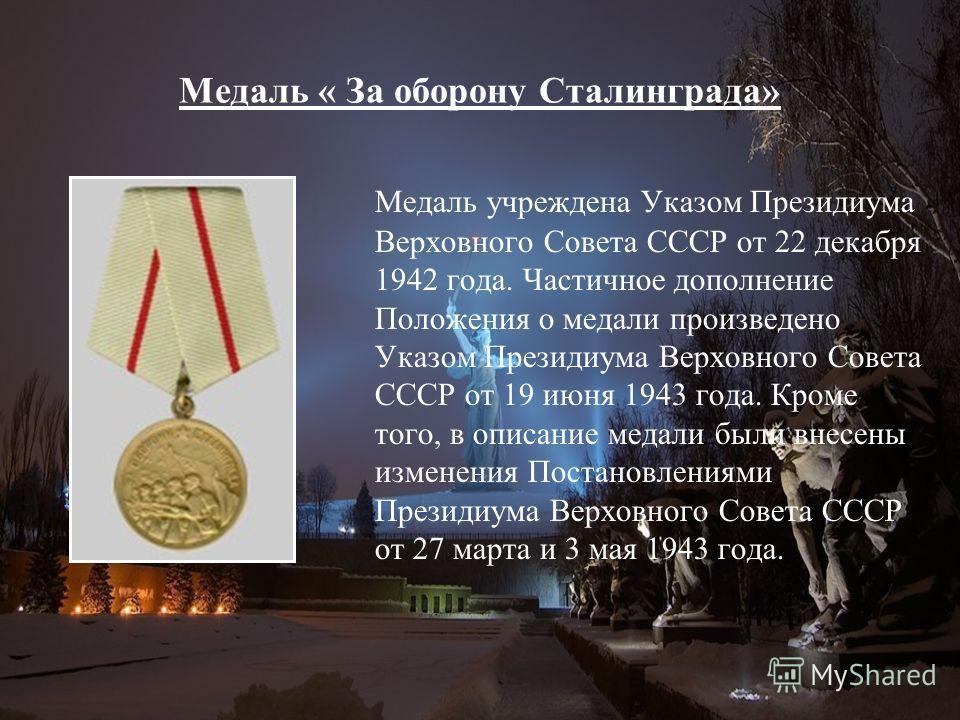 Медаль « За оборону Сталинграда» Медаль учреждена Указом Президиума Верховного Совета СССР от 22 декабря 1942 года. Частичное дополнение Положения о медали произведено Указом Президиума Верховного Совета СССР от 19 июня 1943 года. Кроме того, в описа