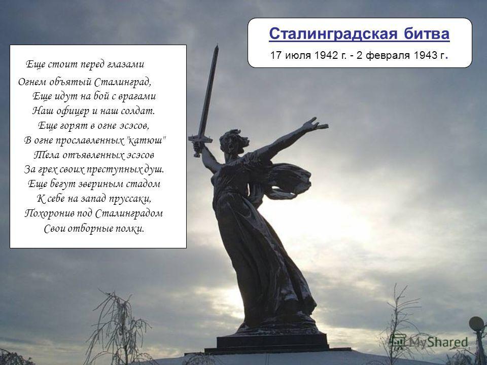 Сталинградская битва 17 июля 1942 г. - 2 февраля 1943 г. Еще стоит перед глазами Огнем объятый Сталинград, Еще идут на бой с врагами Наш офицер и наш солдат. Еще горят в огне эсэсов, В огне прославленных
