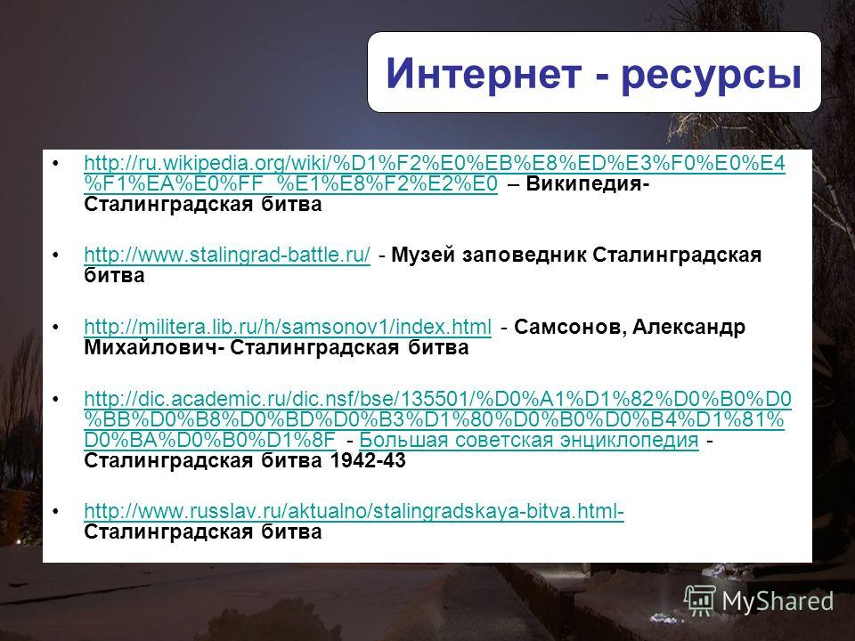 http://ru.wikipedia.org/wiki/%D1%F2%E0%EB%E8%ED%E3%F0%E0%E4 %F1%EA%E0%FF_%E1%E8%F2%E2%E0 – Википедия- Сталинградская битваhttp://ru.wikipedia.org/wiki/%D1%F2%E0%EB%E8%ED%E3%F0%E0%E4 %F1%EA%E0%FF_%E1%E8%F2%E2%E0 http://www.stalingrad-battle.ru/ - Музе