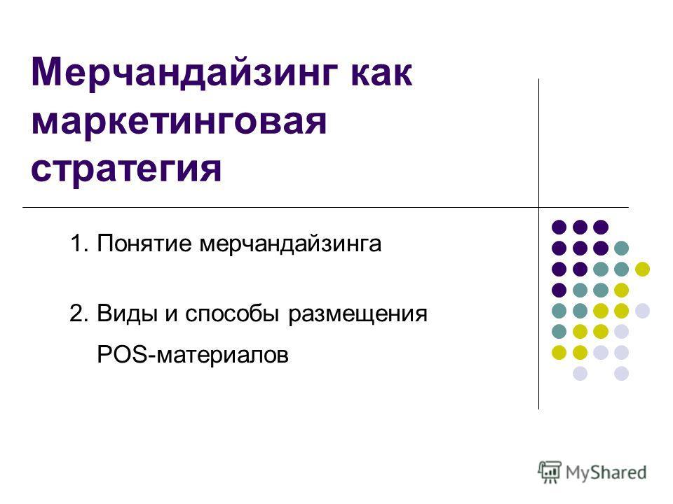 Мерчандайзинг как маркетинговая стратегия 1. Понятие мерчандайзинга 2. Виды и способы размещения POS-материалов