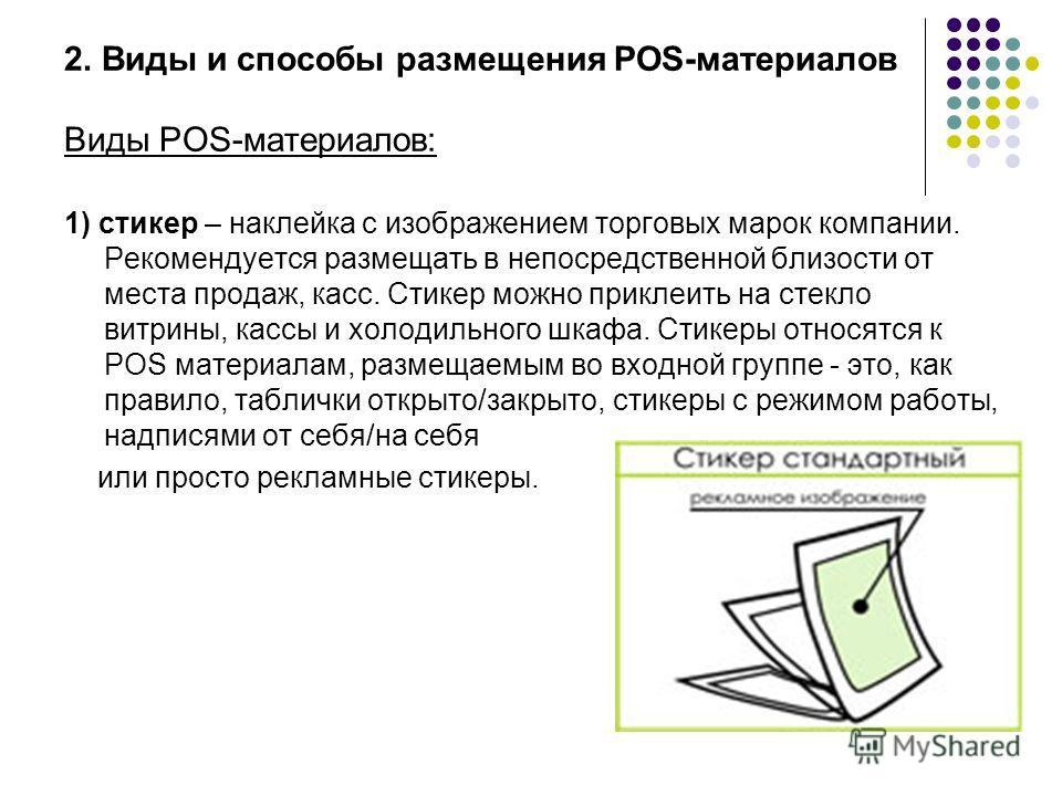 2. Виды и способы размещения POS-материалов Виды POS-материалов: 1) стикер – наклейка с изображением торговых марок компании. Рекомендуется размещать в непосредственной близости от места продаж, касс. Стикер можно приклеить на стекло витрины, кассы и