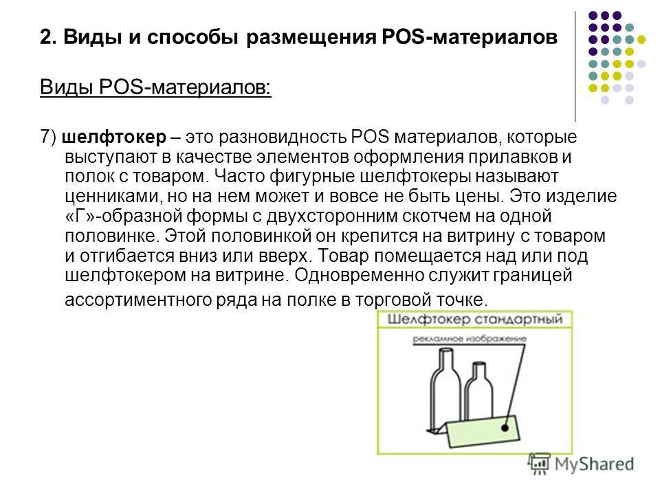 2. Виды и способы размещения POS-материалов Виды POS-материалов: 7) шелфтокер – это разновидность POS материалов, которые выступают в качестве элементов оформления прилавков и полок с товаром. Часто фигурные шелфтокеры называют ценниками, но на нем м