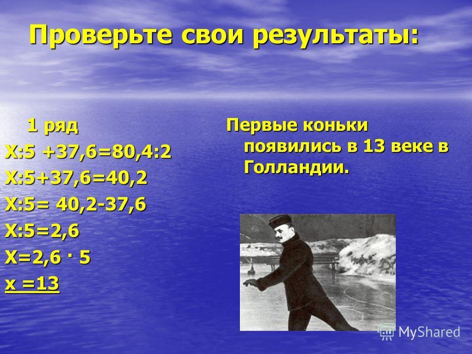 Проверьте свои результаты: 1 ряд 1 ряд Х:5 +37,6=80,4:2 Х:5+37,6=40,2 Х:5= 40,2-37,6 Х:5=2,6 Х=2,6 · 5 х =13 Первые коньки появились в 13 веке в Голландии.