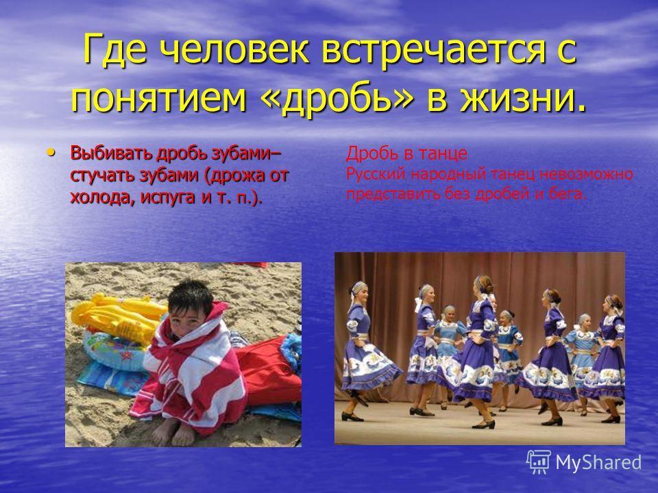 Где человек встречается с понятием «дробь» в жизни. Выбивать дробь зубами– стучать зубами (дрожа от холода, испуга и т. п.). Выбивать дробь зубами– стучать зубами (дрожа от холода, испуга и т. п.). Дробь в танце Русский народный танец невозможно пред