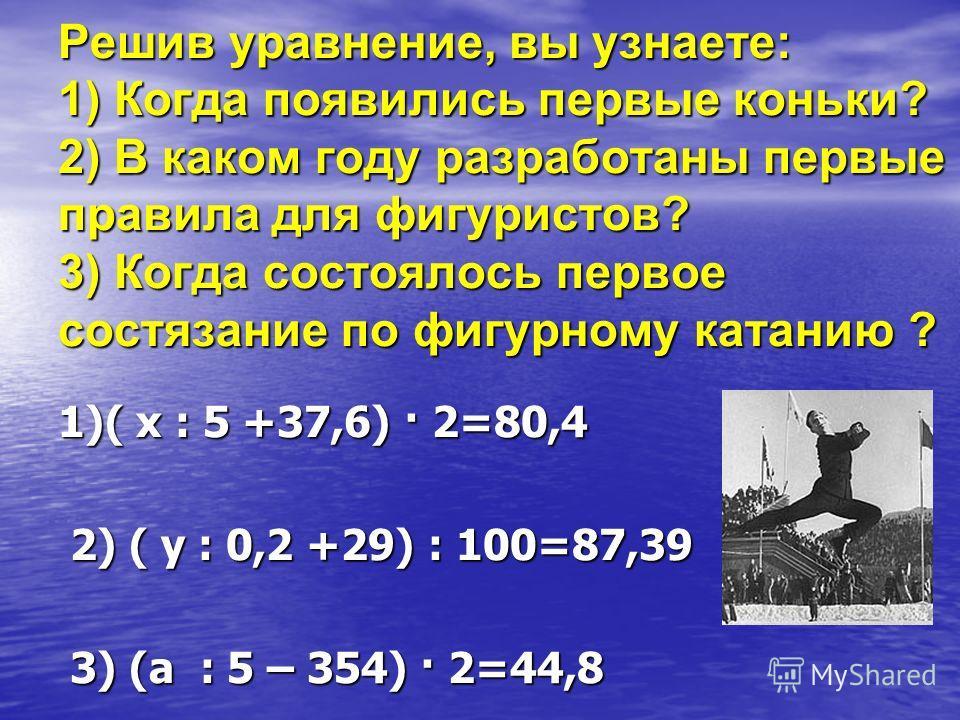 Решив уравнение, вы узнаете: 1) Когда появились первые коньки? 2) В каком году разработаны первые правила для фигуристов? 3) Когда состоялось первое состязание по фигурному катанию ? 1)( х : 5 +37,6) · 2=80,4 2) ( у : 0,2 +29) : 100=87,39 2) ( у : 0,